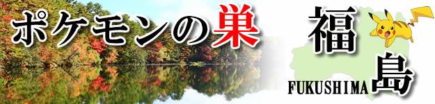 ポケモンの巣-福島