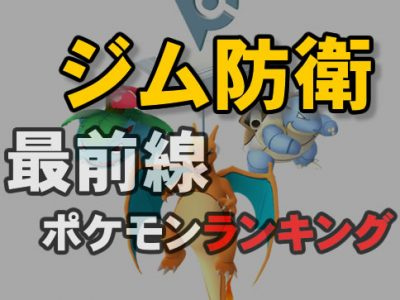 【ポケモンGO】ジム防衛ランキング最新版!ジム配置おすすめポケモン