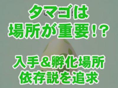 【ポケモンGO】たまごは場所が重要!?入手&孵化場所依存説