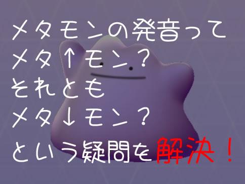 【ポケモンGO】メタモンのイントネーション(発音)ってどれが正解!?