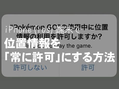 【ポケモンGO】バックグラウンドでも位置情報取得が可能に!「常に許可」にする方法