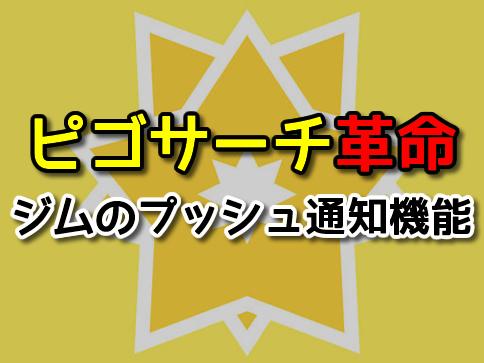【ポケモンGO】ピゴサーチでジムのプッシュ通知設定が可能に!これは便利過ぎる!