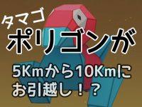 ポリゴンのタマゴが5Kmから10Kmにお引越し!