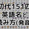 【ポケモンGO】英語名(アルファベット)と読み方一覧表!初代第一世代151匹