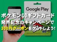 ポケモンGOのGoogle Playギフトカード購入で300円クーポンが貰える!