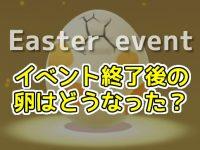 イースターイベント終了後の卵はどうなった!?